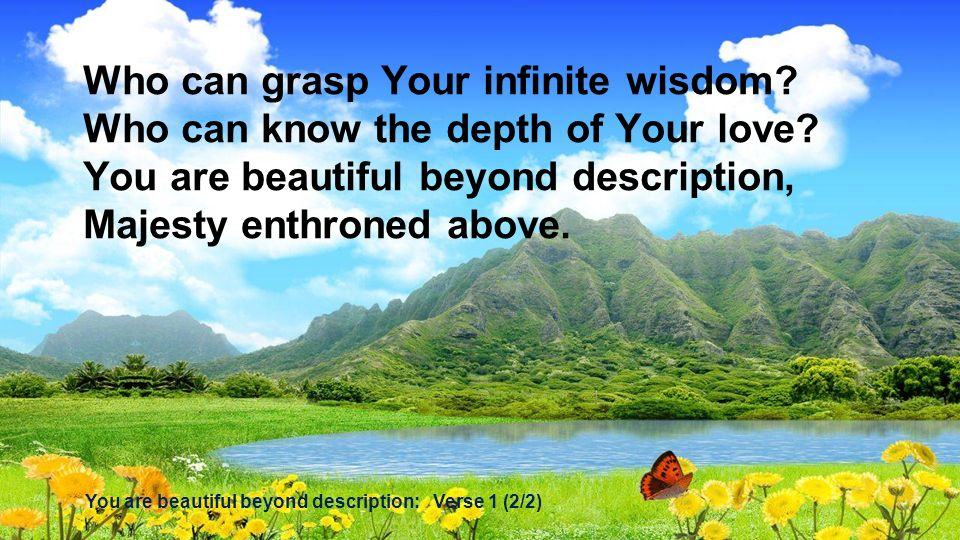 Who can grasp Your infinite wisdom? Who can know the depth of Your love? You are beautiful beyond description, Majesty enthroned above. You are beauti