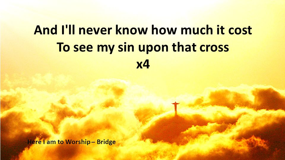 And I ll never know how much it cost To see my sin upon that cross x4 Here I am to Worship – Bridge