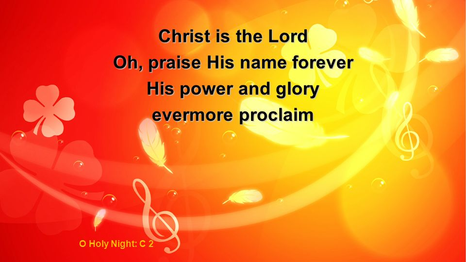 Christ is the Lord Oh, praise His name forever His power and glory evermore proclaim O Holy Night: C 2
