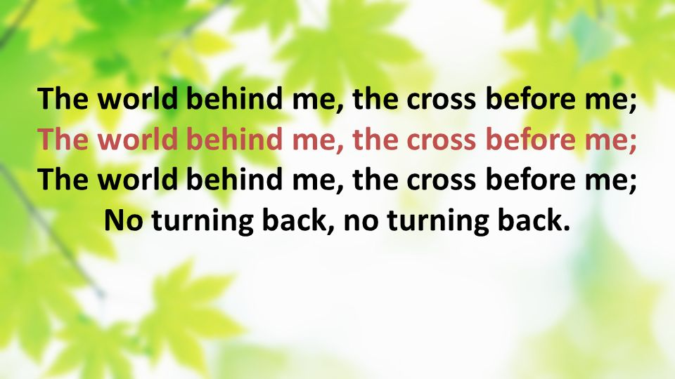 The world behind me, the cross before me; No turning back, no turning back.