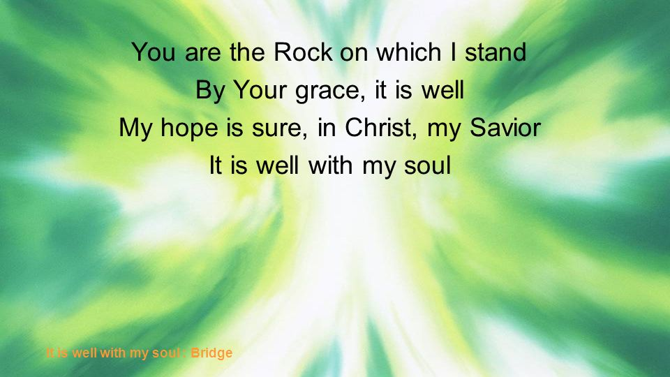 You are the Rock on which I stand By Your grace, it is well My hope is sure, in Christ, my Savior It is well with my soul It is well with my soul : Br