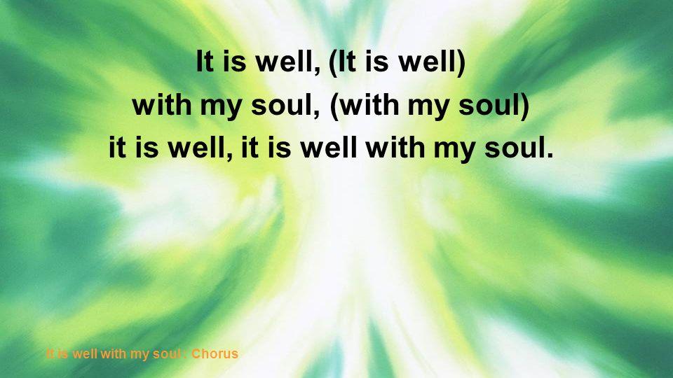It is well, (It is well) with my soul, (with my soul) it is well, it is well with my soul. It is well with my soul : Chorus