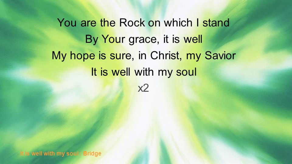 You are the Rock on which I stand By Your grace, it is well My hope is sure, in Christ, my Savior It is well with my soul x2 It is well with my soul :