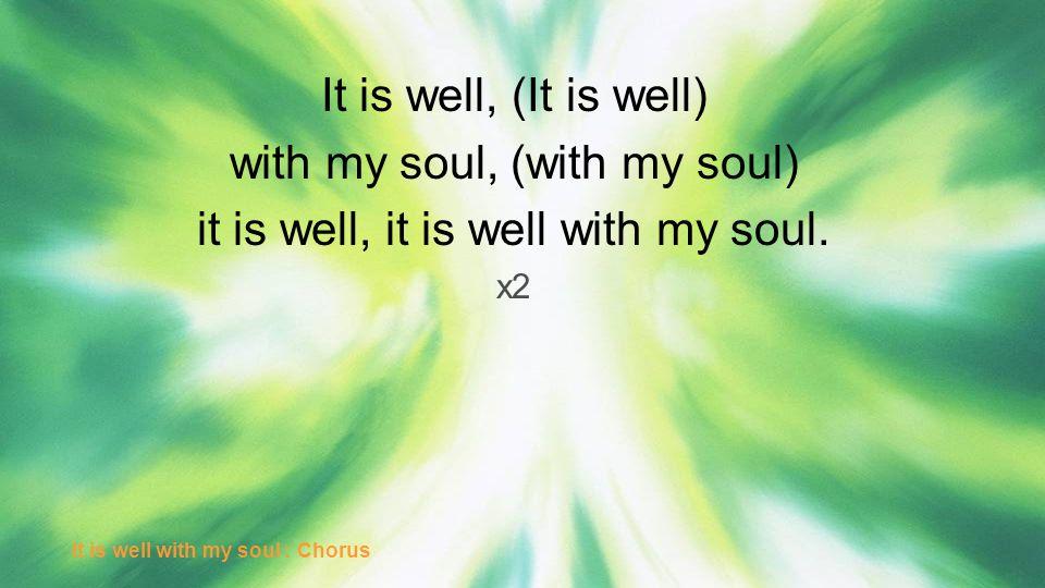 It is well, (It is well) with my soul, (with my soul) it is well, it is well with my soul. x2 It is well with my soul : Chorus