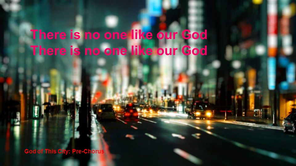 There is no one like our God God of This City: Pre-Chorus