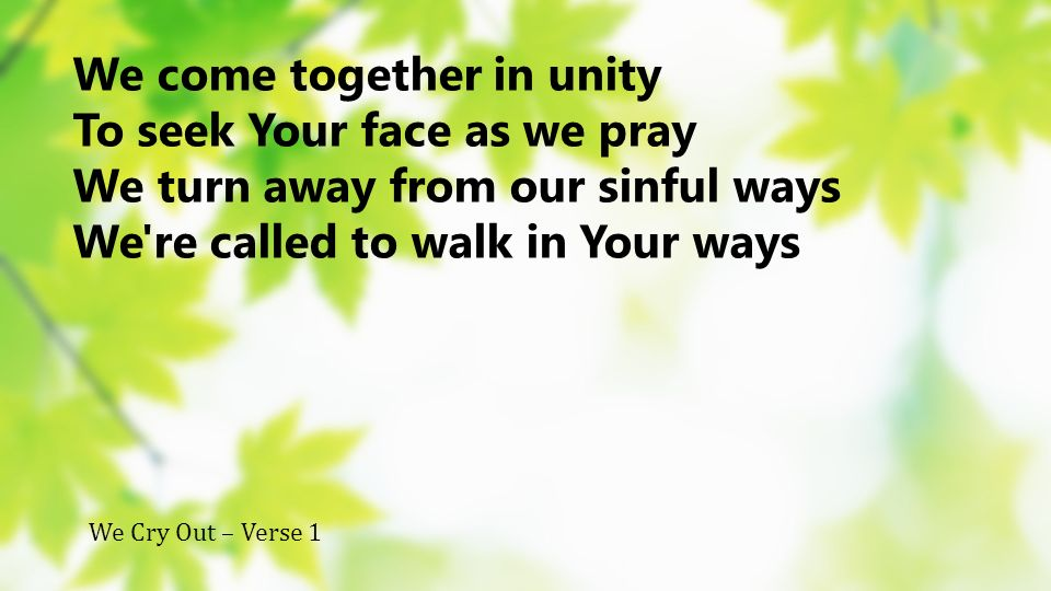 We come together in unity To seek Your face as we pray We turn away from our sinful ways We're called to walk in Your ways We Cry Out – Verse 1
