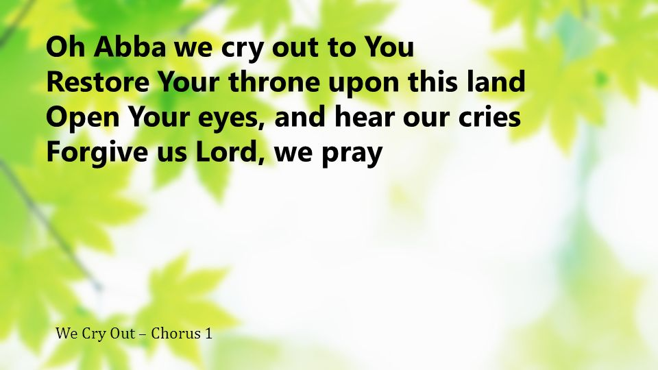 Oh Abba we cry out to You Restore Your throne upon this land Open Your eyes, and hear our cries Forgive us Lord, we pray We Cry Out – Chorus 1