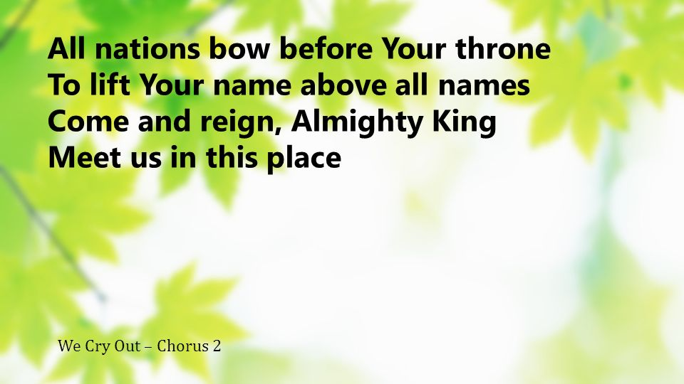 All nations bow before Your throne To lift Your name above all names Come and reign, Almighty King Meet us in this place We Cry Out – Chorus 2