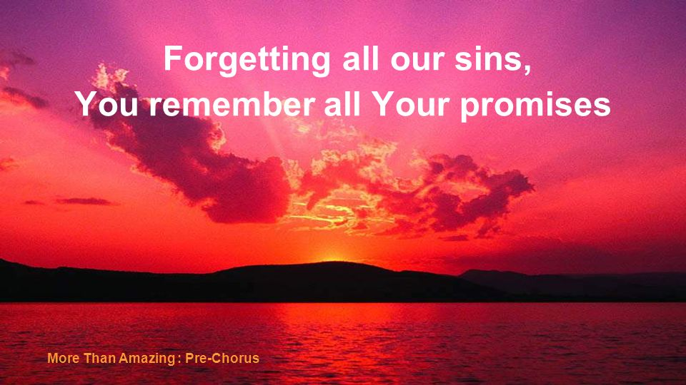 Forgetting all our sins, You remember all Your promises More Than Amazing : Pre-Chorus