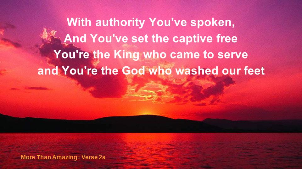 With authority You've spoken, And You've set the captive free You're the King who came to serve and You're the God who washed our feet More Than Amazi