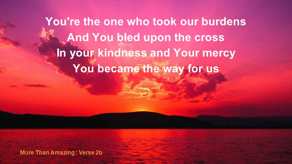 You're the one who took our burdens And You bled upon the cross In your kindness and Your mercy You became the way for us More Than Amazing : Verse 2b