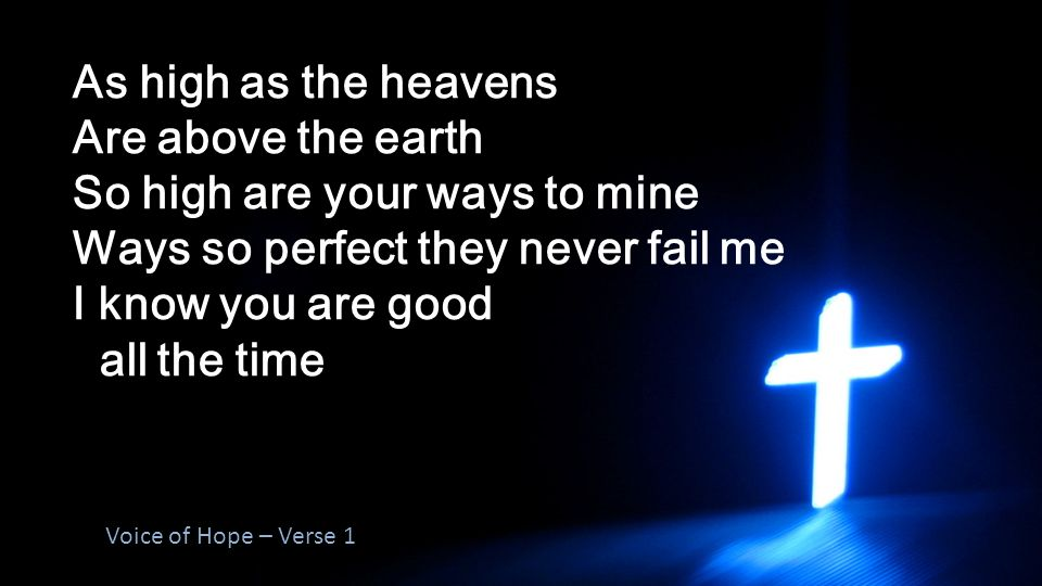 As high as the heavens Are above the earth So high are your ways to mine Ways so perfect they never fail me I know you are good all the time Voice of