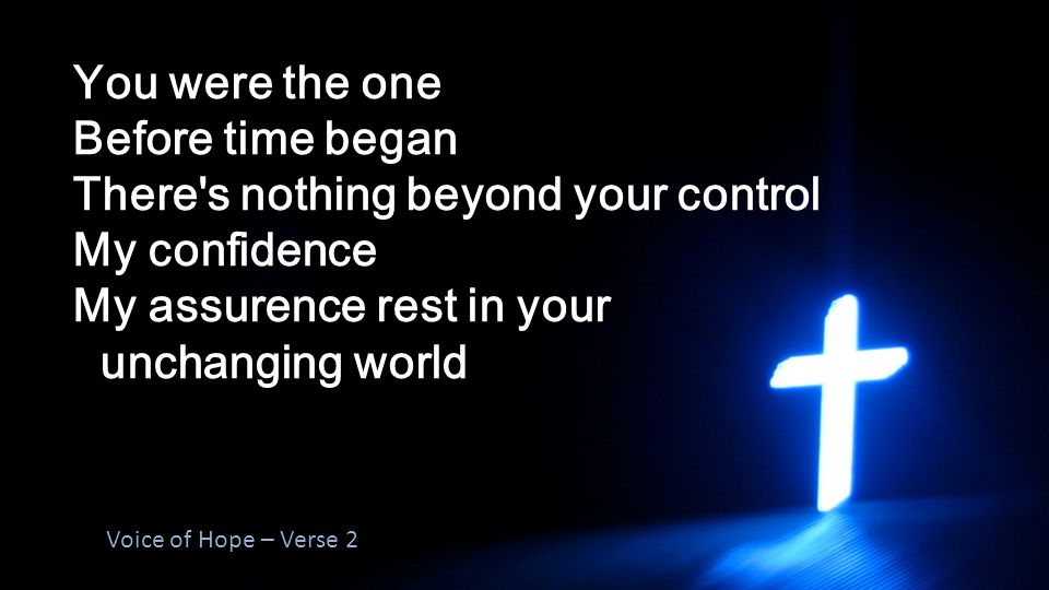 You were the one Before time began There s nothing beyond your control My confidence My assurence rest in your unchanging world Voice of Hope – Verse 2