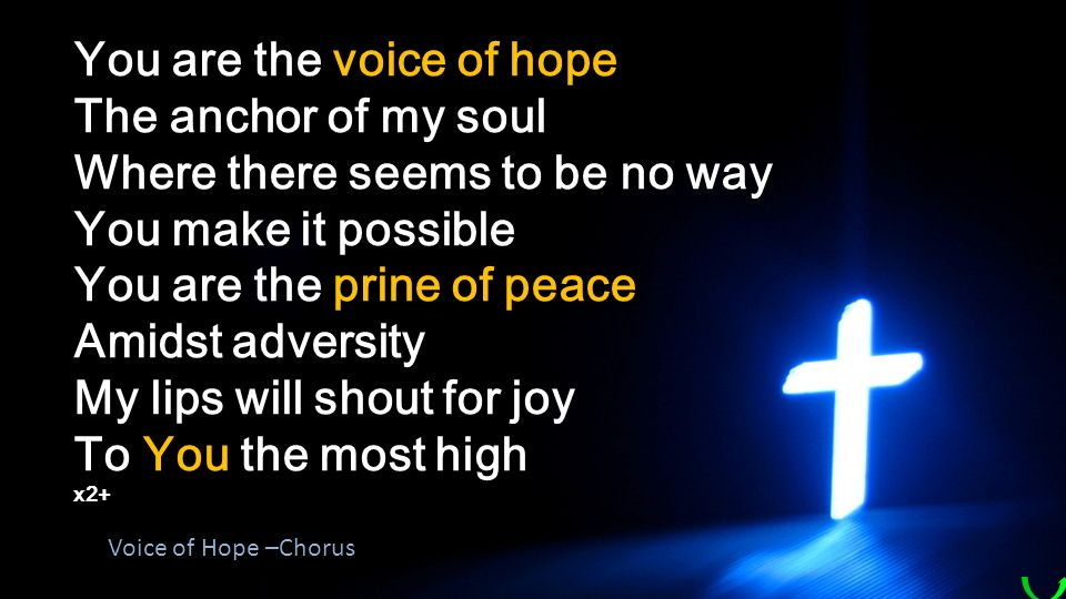 You are the voice of hope The anchor of my soul Where there seems to be no way You make it possible You are the prine of peace Amidst adversity My lips will shout for joy To You the most high x2+ Voice of Hope –Chorus