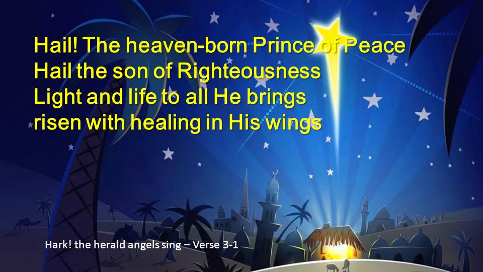 Hail! The heaven-born Prince of Peace Hail the son of Righteousness Light and life to all He brings risen with healing in His wings Hark! the herald a