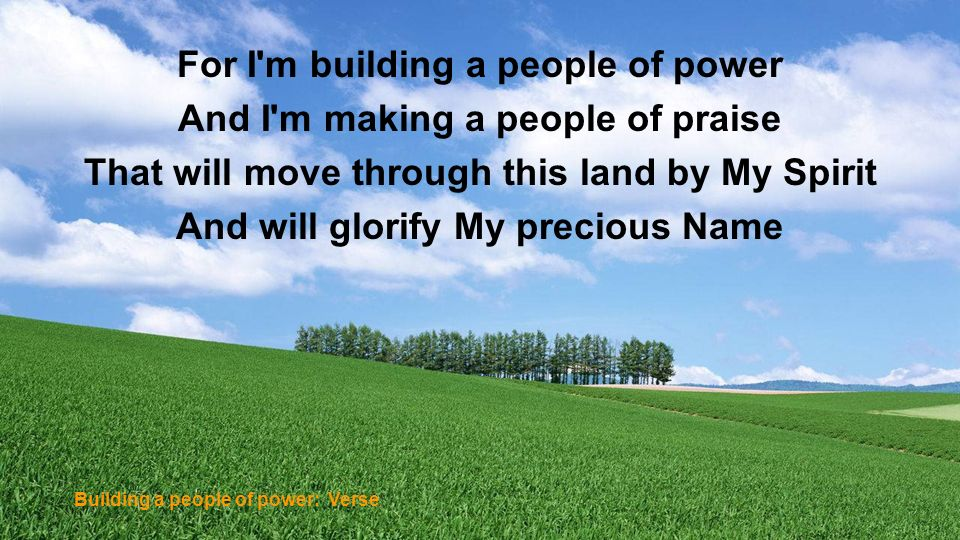 For I'm building a people of power And I'm making a people of praise That will move through this land by My Spirit And will glorify My precious Name B