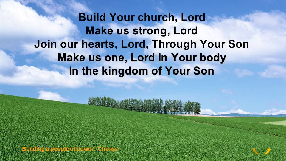 Build Your church, Lord Make us strong, Lord Join our hearts, Lord, Through Your Son Make us one, Lord In Your body In the kingdom of Your Son Buildin