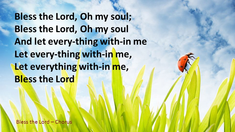 Bless the Lord, Oh my soul; Bless the Lord, Oh my soul And let every-thing with-in me Let every-thing with-in me, Let everything with-in me, Bless the