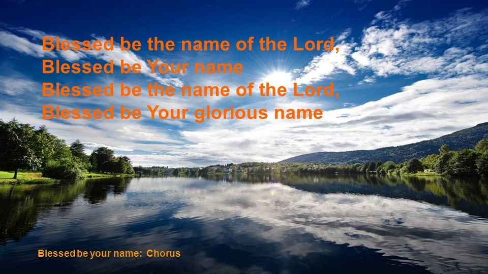 Blessed be the name of the Lord, Blessed be Your name Blessed be the name of the Lord, Blessed be Your glorious name Blessed be your name: Chorus