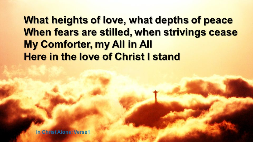 What heights of love, what depths of peace When fears are stilled, when strivings cease My Comforter, my All in All Here in the love of Christ I stand In Christ Alone: Verse1