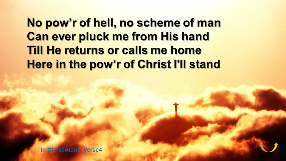 No powr of hell, no scheme of man Can ever pluck me from His hand Till He returns or calls me home Here in the powr of Christ I ll stand In Christ Alone: Verse4