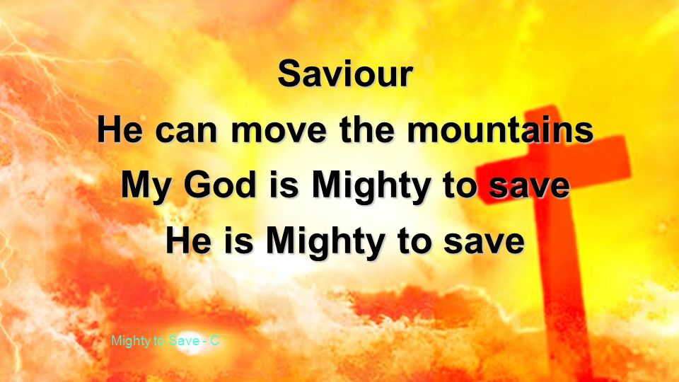 Saviour He can move the mountains My God is Mighty to save He is Mighty to save Mighty to Save - C