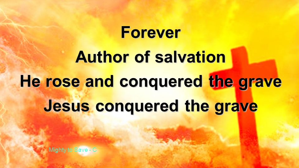 Forever Author of salvation He rose and conquered the grave Jesus conquered the grave Mighty to Save - C