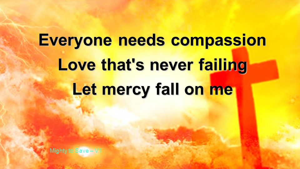 Everyone needs compassion Love that's never failing Let mercy fall on me Mighty to Save – V1