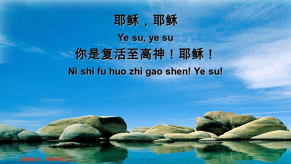 Ye su, ye su Ni shi fu huo zhi gao shen! Ye su! Jesus: Verse 2