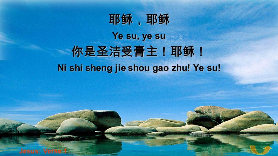 Ye su, ye su Ni shi sheng jie shou gao zhu! Ye su! Jesus: Verse 1