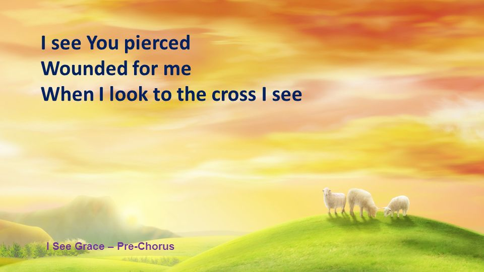 I see You pierced Wounded for me When I look to the cross I see I See Grace – Pre-Chorus