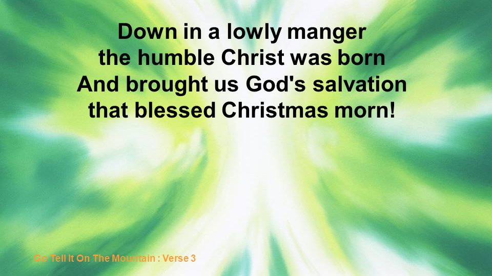 Down in a lowly manger the humble Christ was born And brought us God's salvation that blessed Christmas morn! Go Tell It On The Mountain : Verse 3