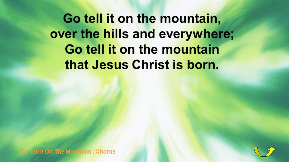Go tell it on the mountain, over the hills and everywhere; Go tell it on the mountain that Jesus Christ is born. Go Tell It On The Mountain : Chorus
