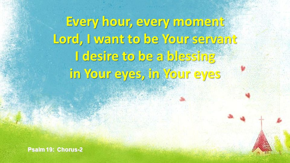 Every hour, every moment Lord, I want to be Your servant I desire to be a blessing in Your eyes, in Your eyes Psalm 19: Chorus-2