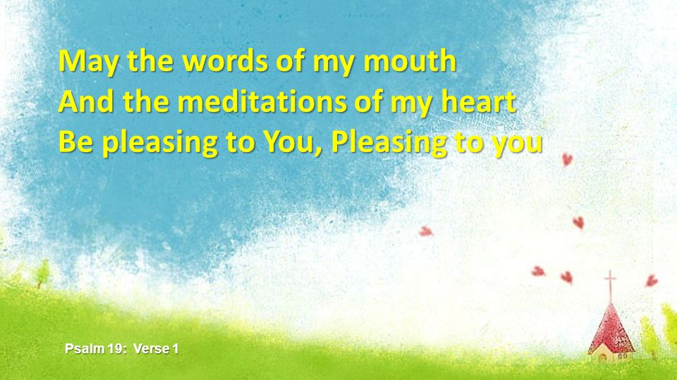 May the words of my mouth And the meditations of my heart Be pleasing to You, Pleasing to you Psalm 19: Verse 1