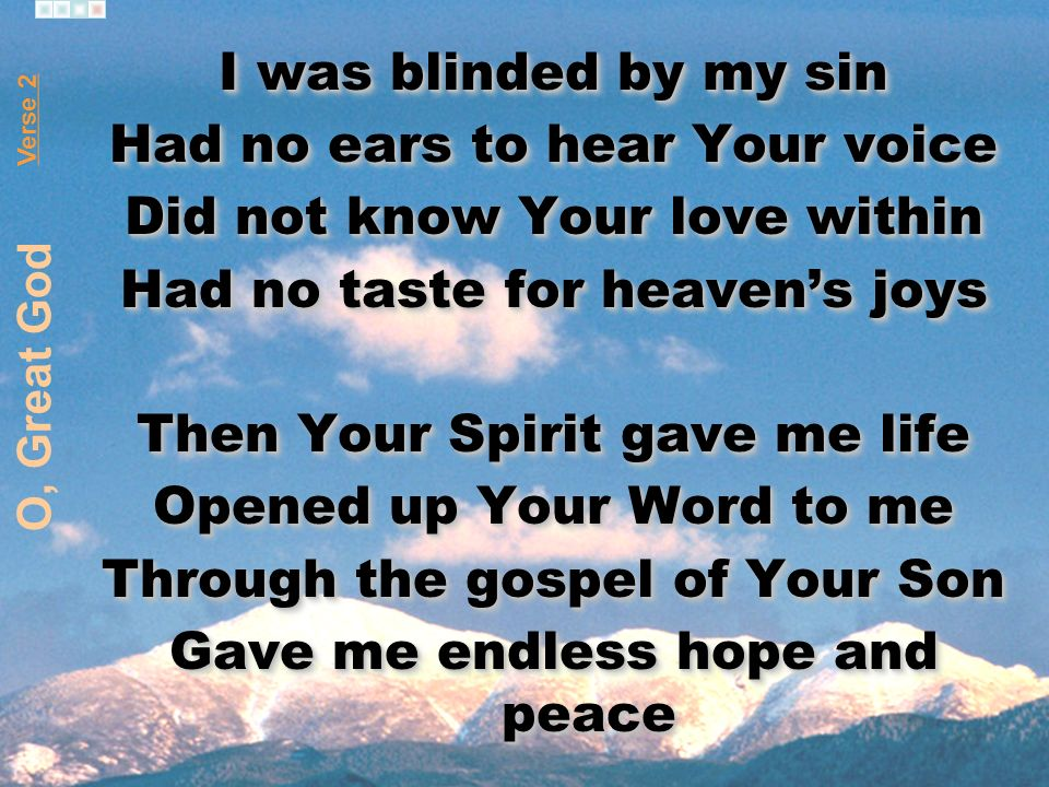 I was blinded by my sin Had no ears to hear Your voice Did not know Your love within Had no taste for heavens joys Then Your Spirit gave me life Opened up Your Word to me Through the gospel of Your Son Gave me endless hope and peace I was blinded by my sin Had no ears to hear Your voice Did not know Your love within Had no taste for heavens joys Then Your Spirit gave me life Opened up Your Word to me Through the gospel of Your Son Gave me endless hope and peace Verse 2 O, Great God