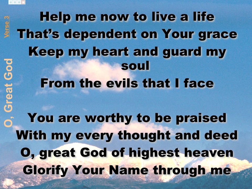 Help me now to live a life Thats dependent on Your grace Keep my heart and guard my soul From the evils that I face You are worthy to be praised With my every thought and deed O, great God of highest heaven Glorify Your Name through me Help me now to live a life Thats dependent on Your grace Keep my heart and guard my soul From the evils that I face You are worthy to be praised With my every thought and deed O, great God of highest heaven Glorify Your Name through me Verse 3 O, Great God