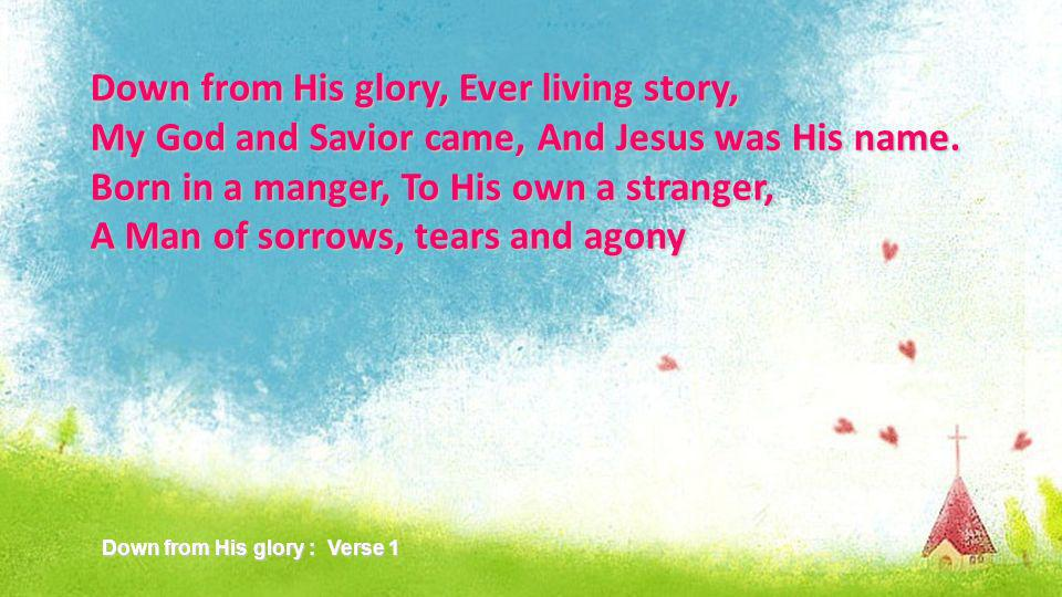 Down from His glory, Ever living story, My God and Savior came, And Jesus was His name.