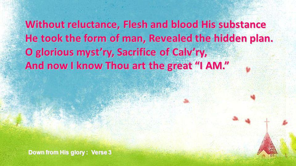 Without reluctance, Flesh and blood His substance He took the form of man, Revealed the hidden plan.