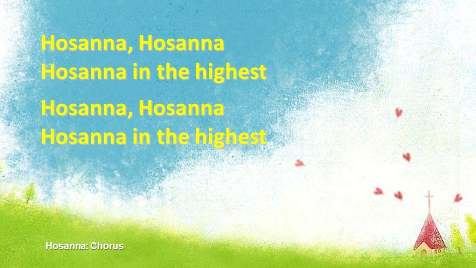 Hosanna, Hosanna Hosanna in the highest Hosanna, Hosanna Hosanna in the highest Hosanna: Chorus