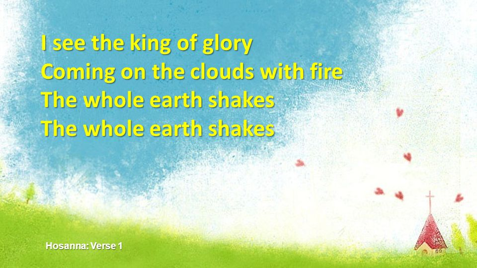 I see the king of glory Coming on the clouds with fire The whole earth shakes Hosanna: Verse 1