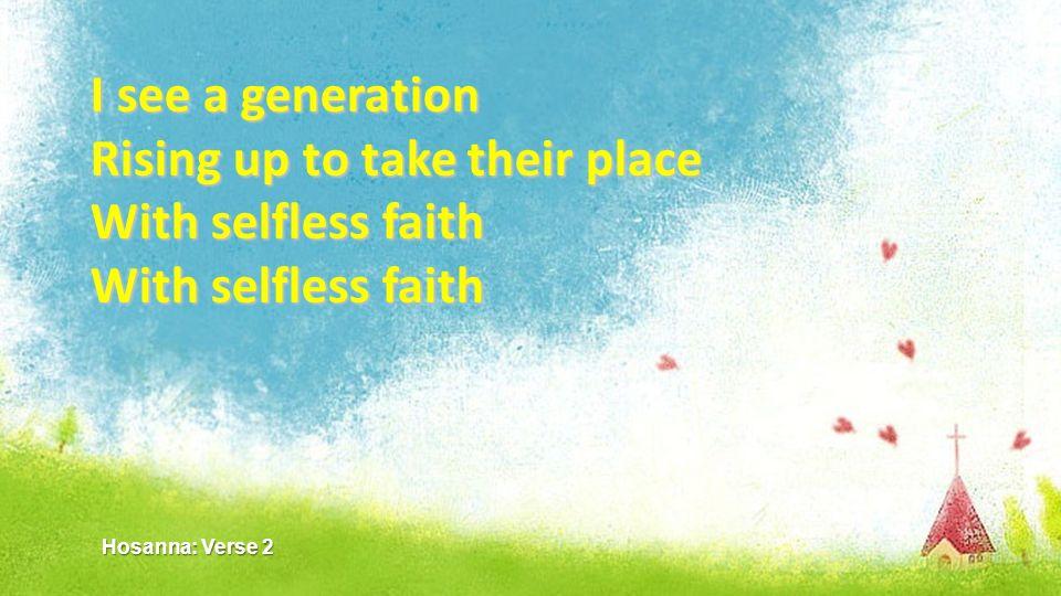 I see a generation Rising up to take their place With selfless faith With selfless faith With selfless faith Hosanna: Verse 2