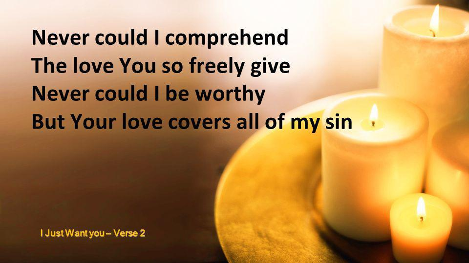 Never could I comprehend The love You so freely give Never could I be worthy But Your love covers all of my sin I Just Want you – Verse 2