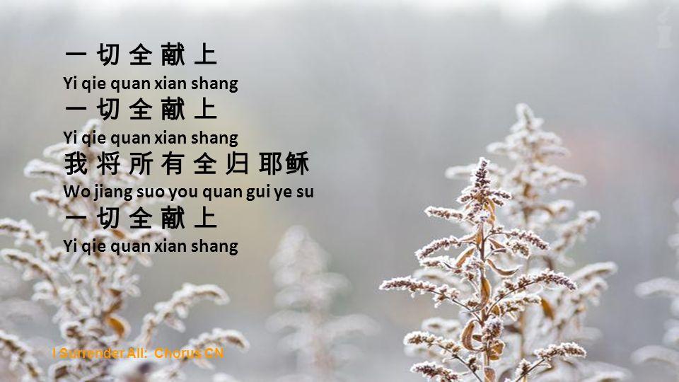 Yi qie quan xian shang Yi qie quan xian shang Wo jiang suo you quan gui ye su Yi qie quan xian shang I Surrender All: Chorus CN