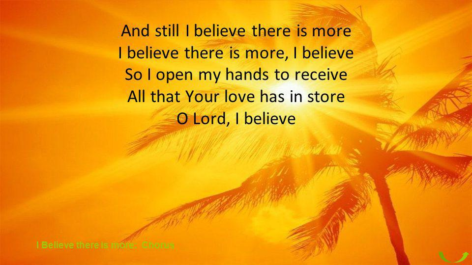 And still I believe there is more I believe there is more, I believe So I open my hands to receive All that Your love has in store O Lord, I believe I
