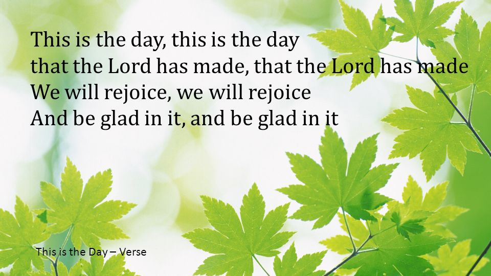 This is the day, this is the day that the Lord has made, that the Lord has made We will rejoice, we will rejoice And be glad in it, and be glad in it This is the Day – Verse