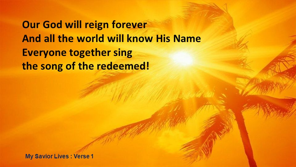 Our God will reign forever And all the world will know His Name Everyone together sing the song of the redeemed! My Savior Lives : Verse 1