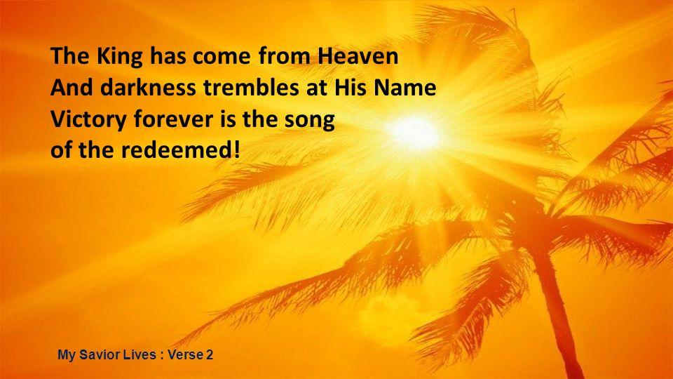 The King has come from Heaven And darkness trembles at His Name Victory forever is the song of the redeemed! My Savior Lives : Verse 2