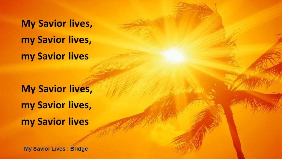My Savior lives, my Savior lives, my Savior lives My Savior lives, my Savior lives, my Savior lives My Savior Lives : Bridge