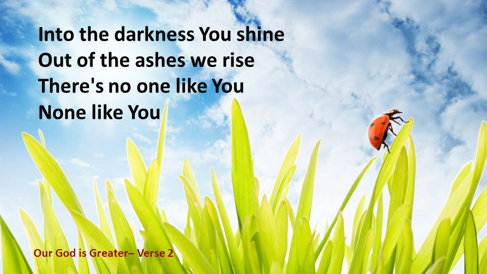 Into the darkness You shine Out of the ashes we rise There's no one like You None like You Our God is Greater– Verse 2